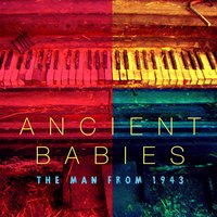 The Man from 1943 — Ancient Babies