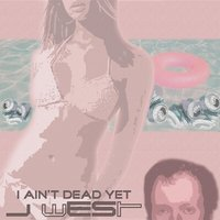 I Ain't Dead Yet — j west