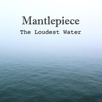 The Loudest Water — Mantlepiece
