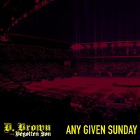 Any Given Sunday — D. Brown the Begotten Son