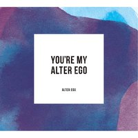 You're My Alter Ego — Alter Ego