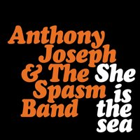 She Is the Sea — Anthony Joseph, Anthony Joseph, The Spasm Band, The Spasm Band
