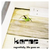 Regretfully, Life Goes On — Kerns