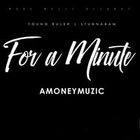 For A Minute — AMONEYMUZIC