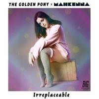 Irreplaceable — The Golden Pony, Mahkenna, The Golden Pony & Mahkenna