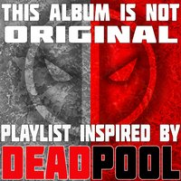 This Album Is Not Original: Playlist Inspired by Deadpool — сборник