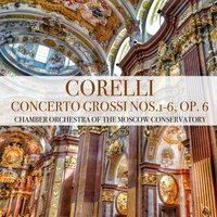 Corelli: Concerto Grossi Nos.1-6, Op. 6 — Арканджело Корелли, Chamber Orchestra of the Moscow Conservatory