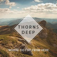 Where Do I Go from Here — Thorns Deep