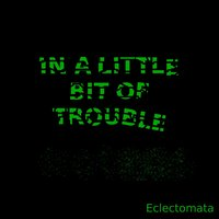 In a Little Bit of Trouble — Eclectomata