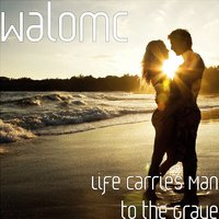 Life Carries Man to the Grave — Walomc