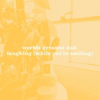 Laughing (While You're Smiling) — Worlds Greatest Dad