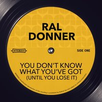 You Don't Know What You've Got (Until You Lose It) — Ral Donner