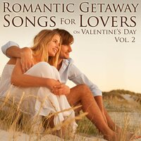 Romantic Getaway Songs for Lovers on Valentine's Day, Vol. 2 — Romantic Getaway Songs for Lovers