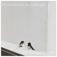 I'll Come Back to Meet You — Ken Longvalleyriver