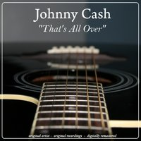 That's All Over — Johnny Cash, Johnny Cash & the Tennessee Two