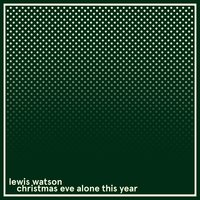christmas eve alone this year — Lewis Watson, Richard Wilkinson