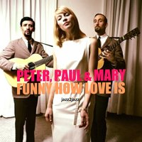 Funny How Love Is — Peter, Paul & Mary