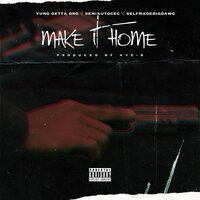 Make It Home — Yung Getta Dro, Aye-B, Semiautocec, SelfmadeBigDawg