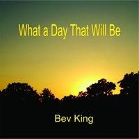 What a Day That Will Be — Bev King