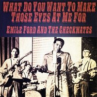 What Do You Want to Make Those Eyes at Me For — Emile Ford And The Checkmates