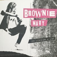 You Like Me a Lot — Brownie Mary