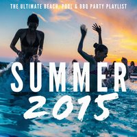 Summer 2015 - The Ultimate Beach, Pool & BBQ Party Playlist — сборник