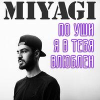 Miyagi - По уши я в тебя влюблён