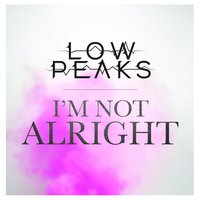 I'm Not Alright — Low Peaks