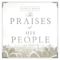 The Praises of His People — Chris Bray