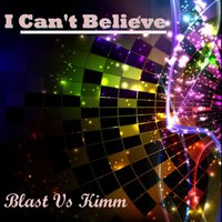 I Can't Believe — Blast Vs Kimm