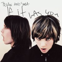 If It Was You — Tegan and Sara