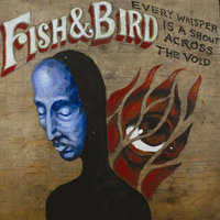 Every Whisper Is A Shout Across The Void — Fish & Bird