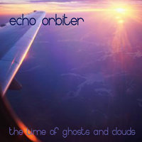 The Time Of Ghosts And Clouds — Echo Orbiter