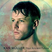 Your Ancient Future — Xan Müller