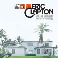 Give Me Strength: The '74/'75 Recordings — Eric Clapton