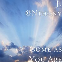 Come as You Are — J. @Nthony