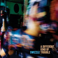 A Different Kind of Trouble — Swizzle