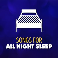 Songs for All Night Sleep — All Night Sleep Songs to Help You Relax