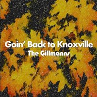 Goin' Back to Knoxville — The Gillmanns