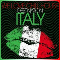 We Love Chill House - Destination Italy — сборник