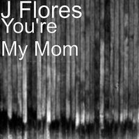 You're My Mom — J Flores, N Flores