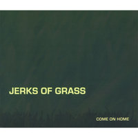 Come On Home — Jerks Of Grass