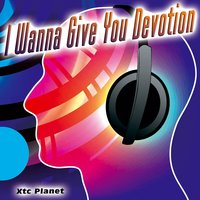 I Wanna Give You Devotion - Single — Xtc Planet