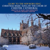 Glory to the New-Born King - Christmas Music Sung by the Choir of Chester Cathedral — сборник