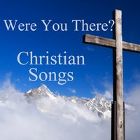 Popular Christian Songs:  Were You There? — Christian Music Players