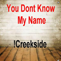 You Dont Know My Name — !Creekside