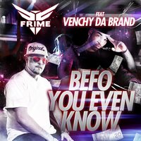 Befo You Even Know (feat. Venchy Da Brand) — Frime