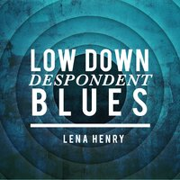 Low Down Despondent Blues — Lena Henry