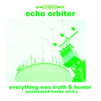 Everything Was Truth And Humor (Unreleased Tracks, Vol. 6 — Echo Orbiter