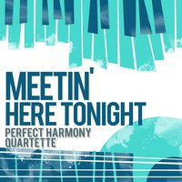 Meetin' Here Tonight — Perfect Harmony Quartette